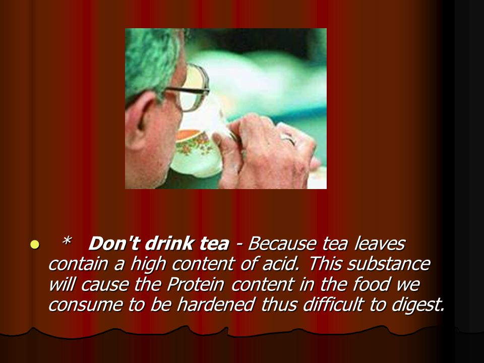Don t drink tea - Because tea leaves contain a high content of acid