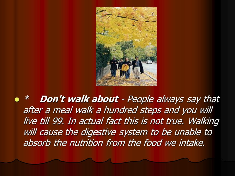 * Don t walk about - People always say that after a meal walk a hundred steps and you will live till 99.