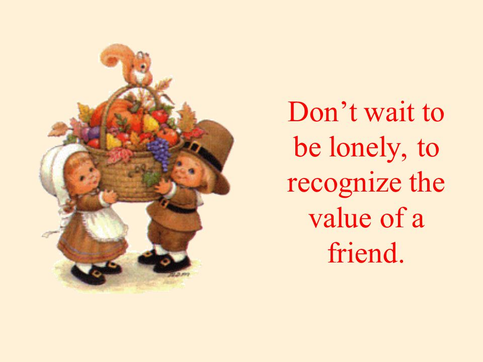 Don't wait to be lonely, to recognize the value of a friend.