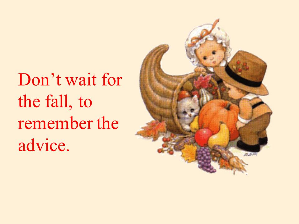 Don't wait for the fall, to remember the advice.