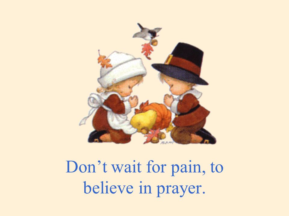 Don't wait for pain, to believe in prayer.