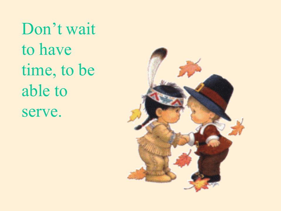 Don't wait to have time, to be able to serve.