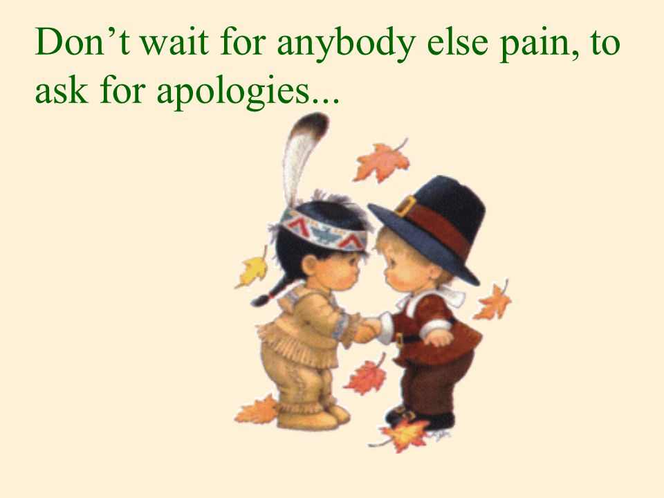 Don't wait for anybody else pain, to ask for apologies...