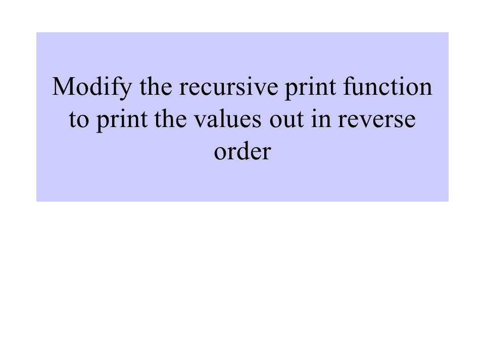 Modify the recursive print function to print the values out in reverse order