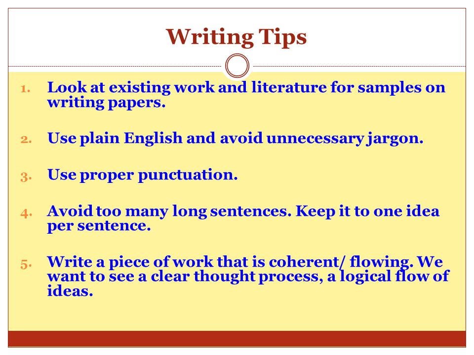 Writing TipsLook at existing work and literature for samples on writing papers. Use plain English and avoid unnecessary jargon.