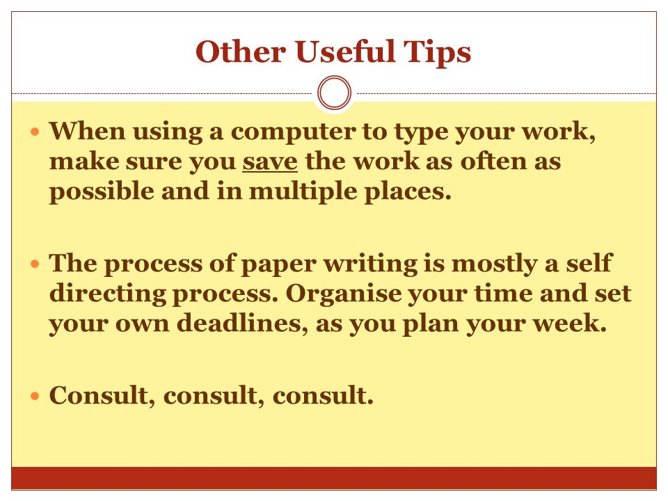 Other Useful Tips When using a computer to type your work, make sure you save the work as often as possible and in multiple places.