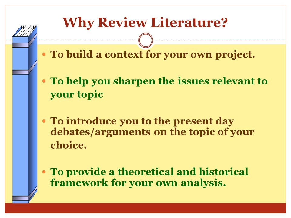 Why Review Literature To build a context for your own project.