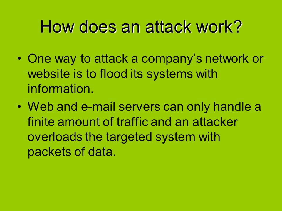 How does an attack work One way to attack a company's network or website is to flood its systems with information.