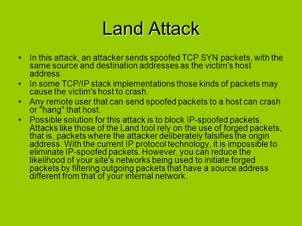 Land Attack In this attack, an attacker sends spoofed TCP SYN packets, with the same source and destination addresses as the victim s host address.