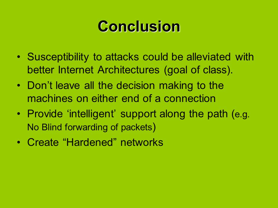 Conclusion Susceptibility to attacks could be alleviated with better Internet Architectures (goal of class).