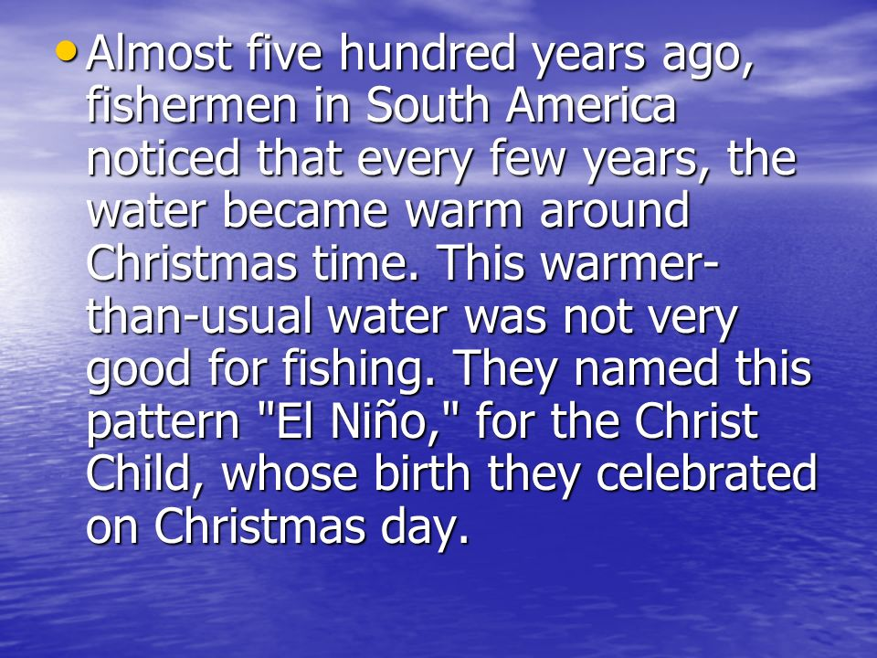 Almost five hundred years ago, fishermen in South America noticed that every few years, the water became warm around Christmas time.