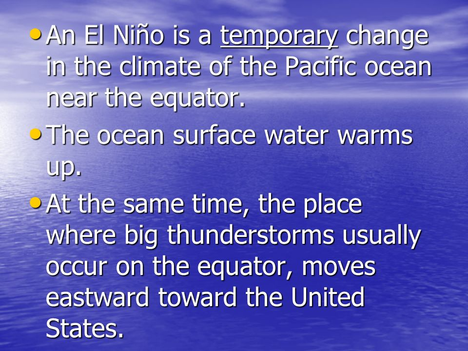 An El Niño is a temporary change in the climate of the Pacific ocean near the equator.