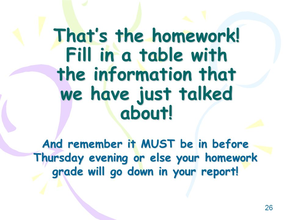 That's the homework! Fill in a table with the information that we have just talked about!