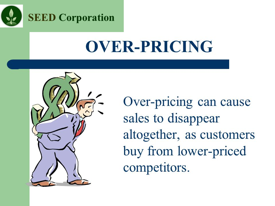 OVER-PRICING Over-pricing can cause sales to disappear altogether, as customers buy from lower-priced competitors.
