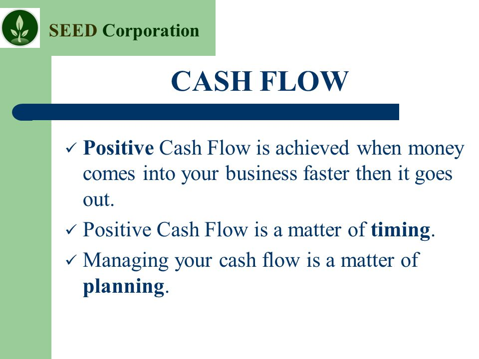 CASH FLOW Positive Cash Flow is achieved when money comes into your business faster then it goes out.