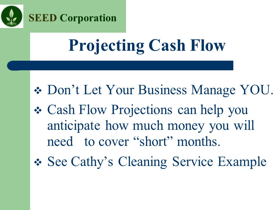 Projecting Cash Flow Don't Let Your Business Manage YOU.