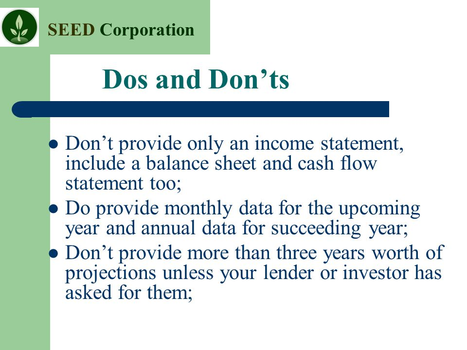 Dos and Don'ts Don't provide only an income statement, include a balance sheet and cash flow statement too;