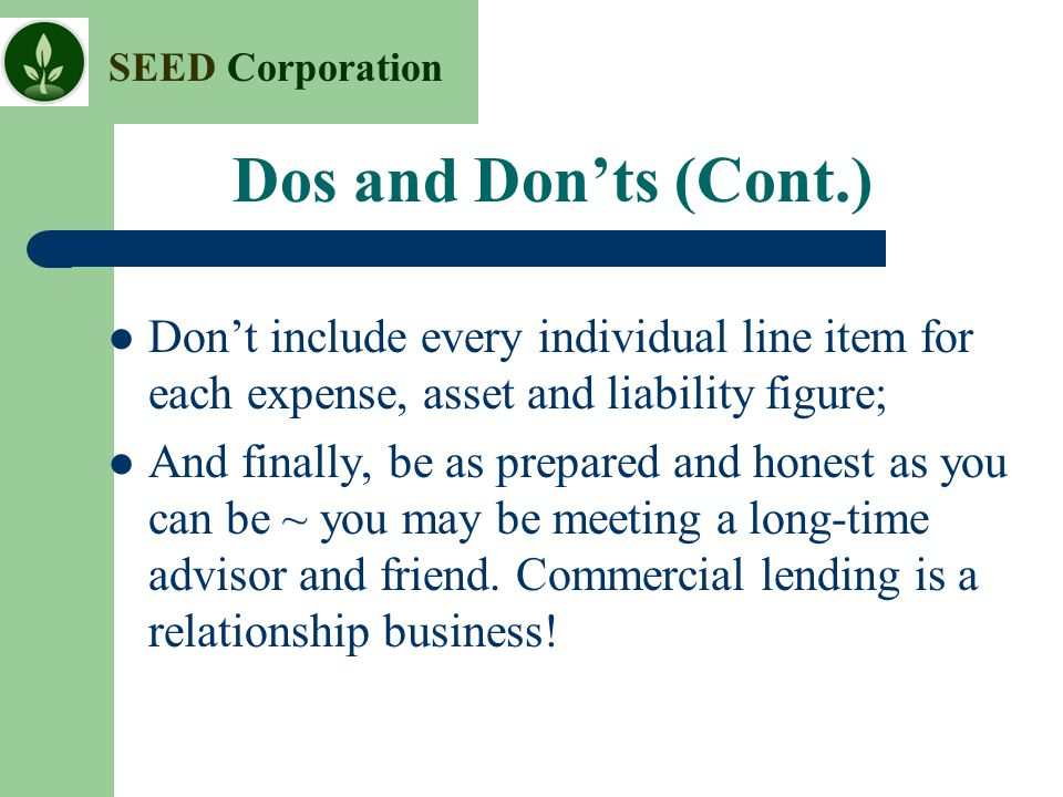 Dos and Don'ts (Cont.) Don't include every individual line item for each expense, asset and liability figure;