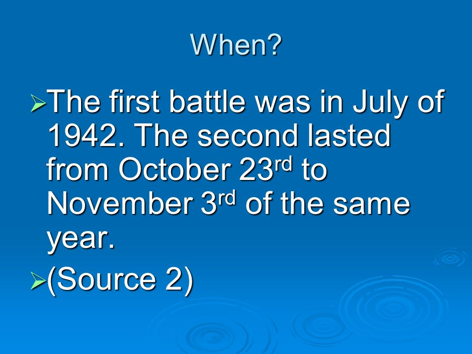 When The first battle was in July of 1942. The second lasted from October 23rd to November 3rd of the same year.