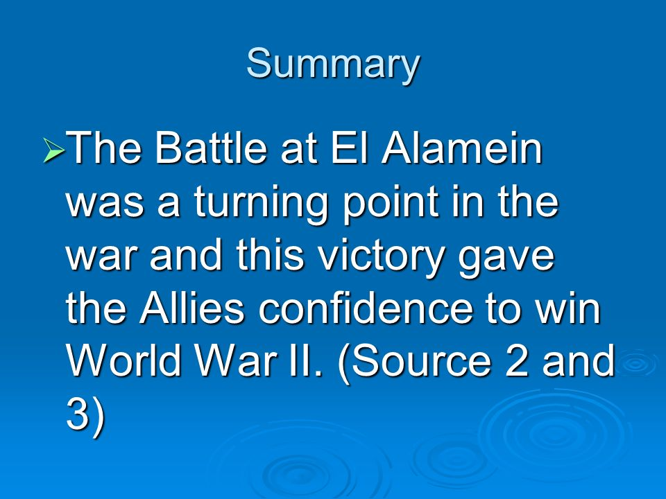 Summary The Battle at El Alamein was a turning point in the war and this victory gave the Allies confidence to win World War II.