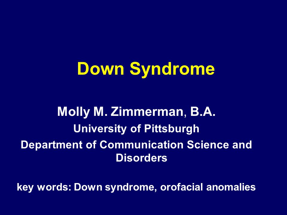 Down Syndrome Molly M. Zimmerman, B.A. University of Pittsburgh