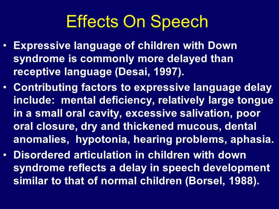 Effects On Speech Expressive language of children with Down syndrome is commonly more delayed than receptive language (Desai, 1997).