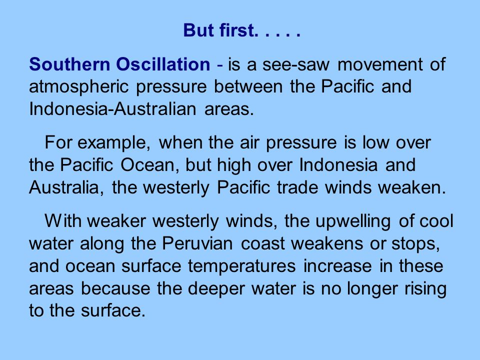 But first Southern Oscillation - is a see-saw movement of atmospheric pressure between the Pacific and Indonesia-Australian areas.