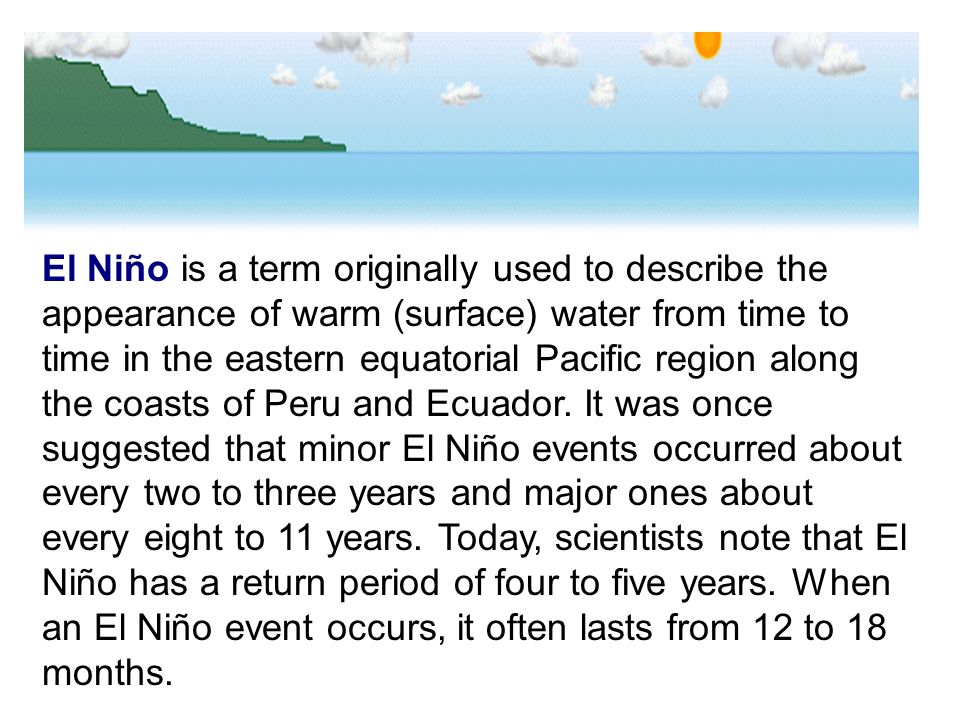 El Niño is a term originally used to describe the appearance of warm (surface) water from time to time in the eastern equatorial Pacific region along the coasts of Peru and Ecuador.