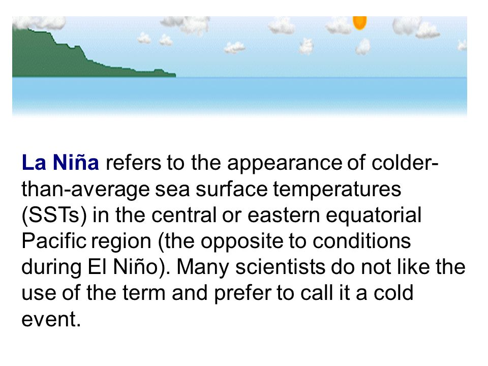 La Niña refers to the appearance of colder-than-average sea surface temperatures (SSTs) in the central or eastern equatorial Pacific region (the opposite to conditions during El Niño).
