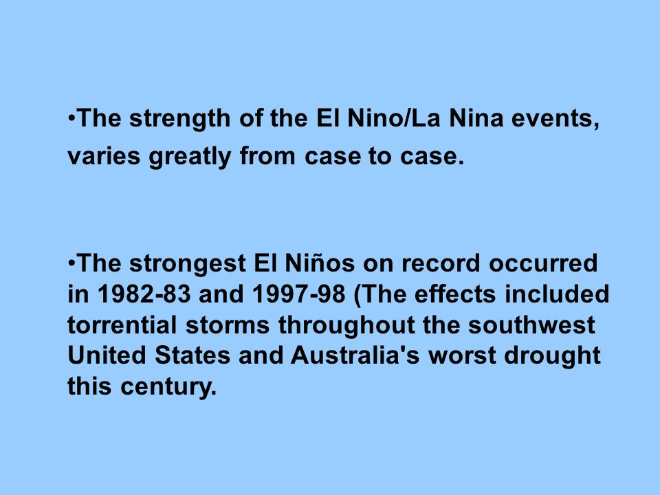 The strength of the El Nino/La Nina events, varies greatly from case to case.