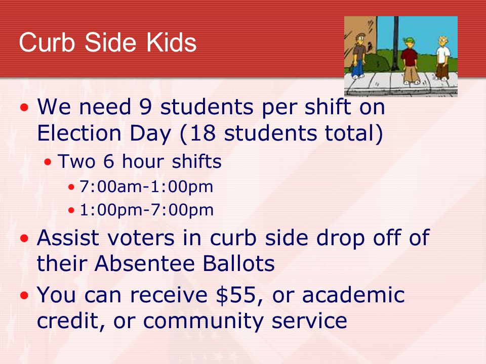 Curb Side Kids We need 9 students per shift on Election Day (18 students total) Two 6 hour shifts.