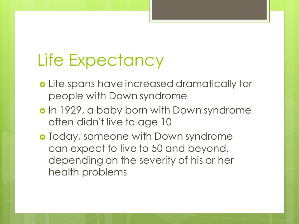 Life Expectancy Life spans have increased dramatically for people with Down syndrome.