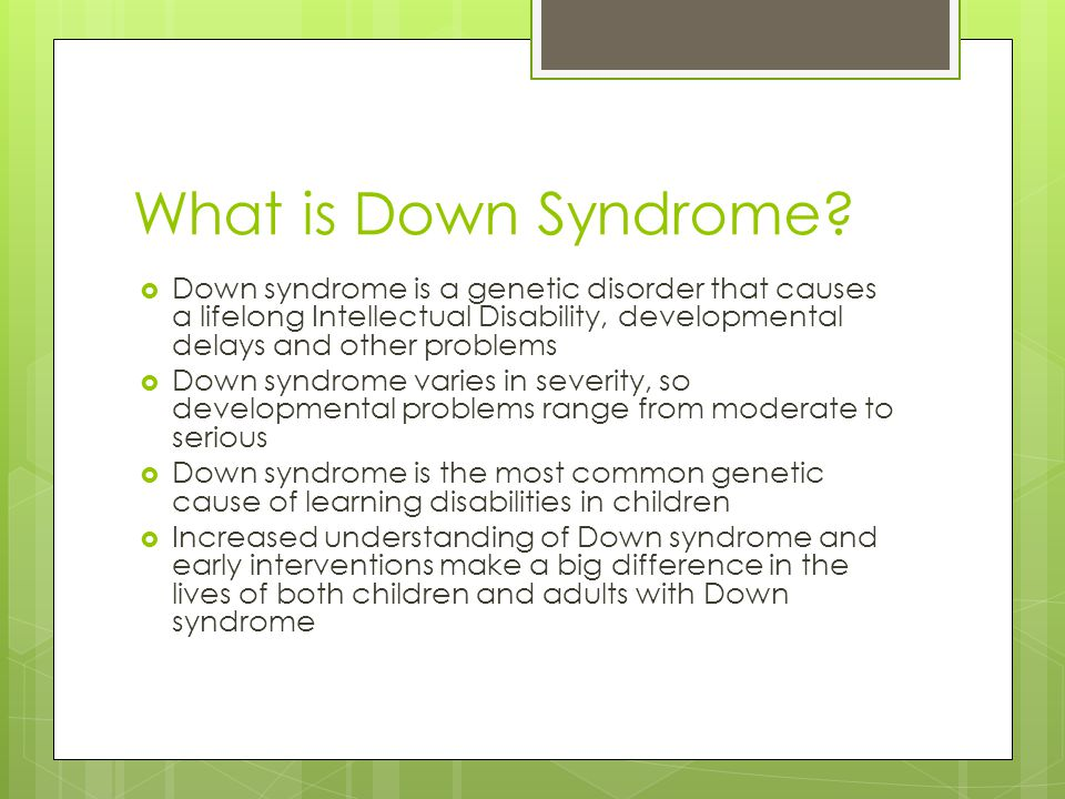 What is Down Syndrome Down syndrome is a genetic disorder that causes a lifelong Intellectual Disability, developmental delays and other problems.