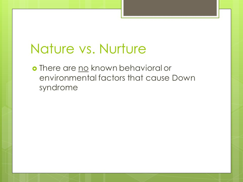 Nature vs. Nurture There are no known behavioral or environmental factors that cause Down syndrome