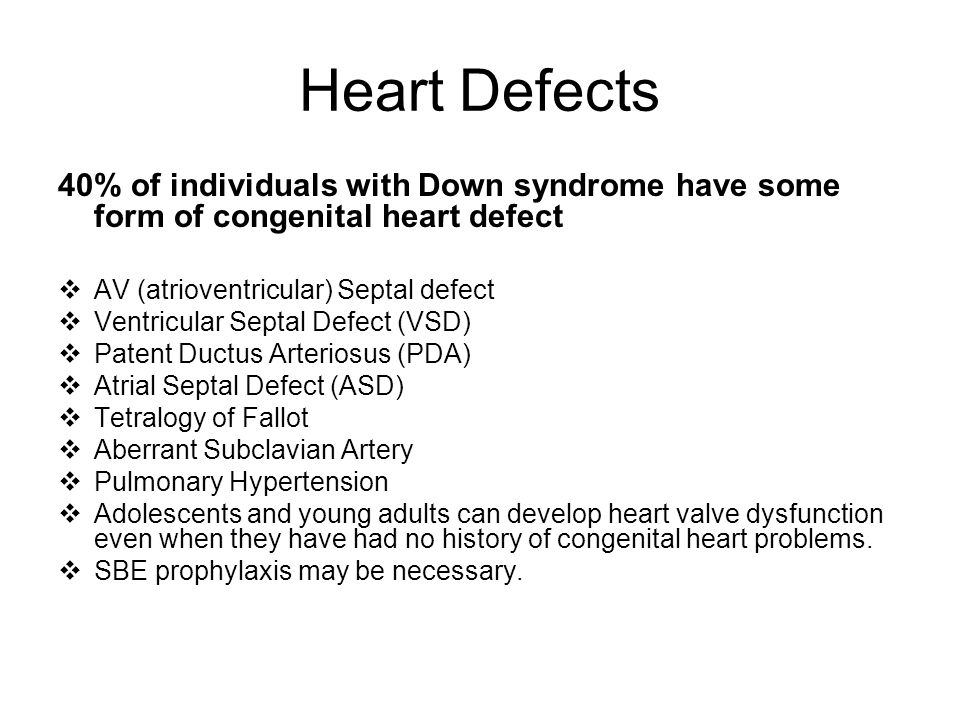 Heart Defects 40% of individuals with Down syndrome have some form of congenital heart defect. AV (atrioventricular) Septal defect.