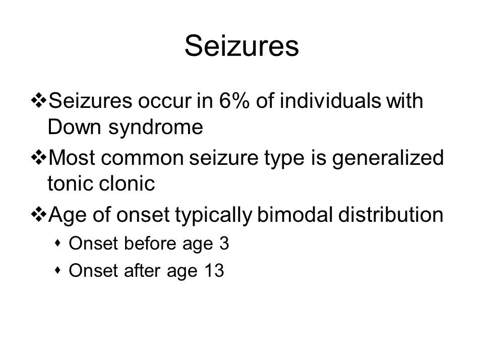 Seizures Seizures occur in 6% of individuals with Down syndrome