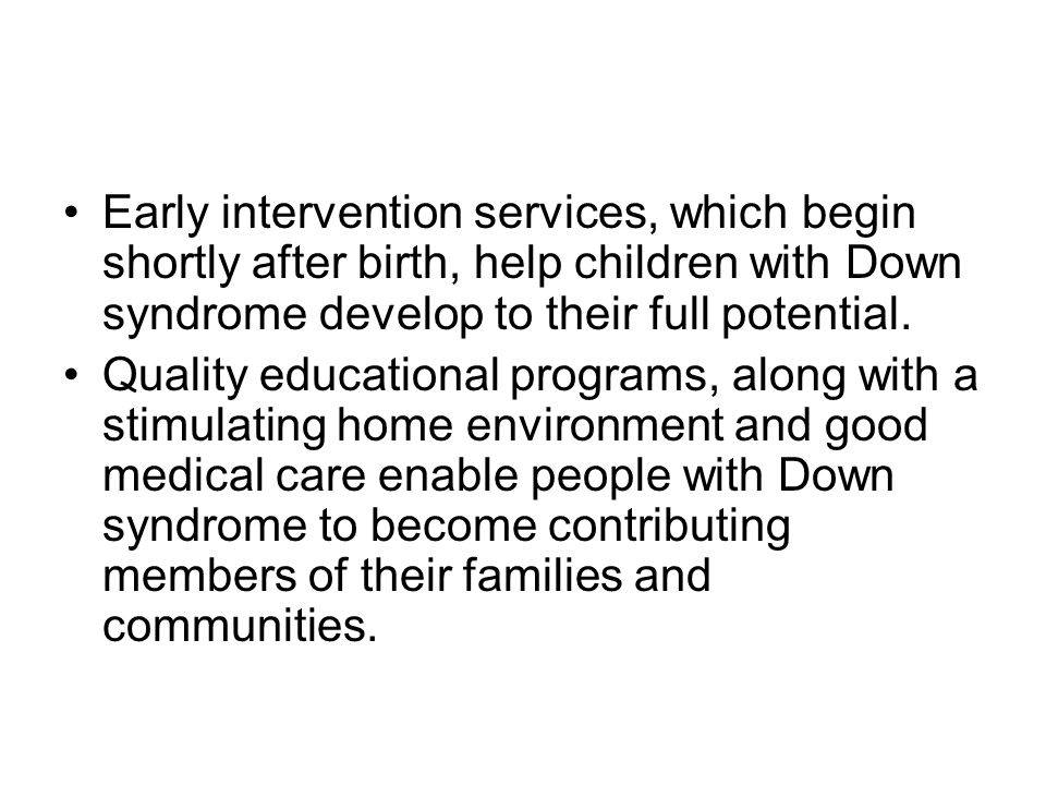 Early intervention services, which begin shortly after birth, help children with Down syndrome develop to their full potential.