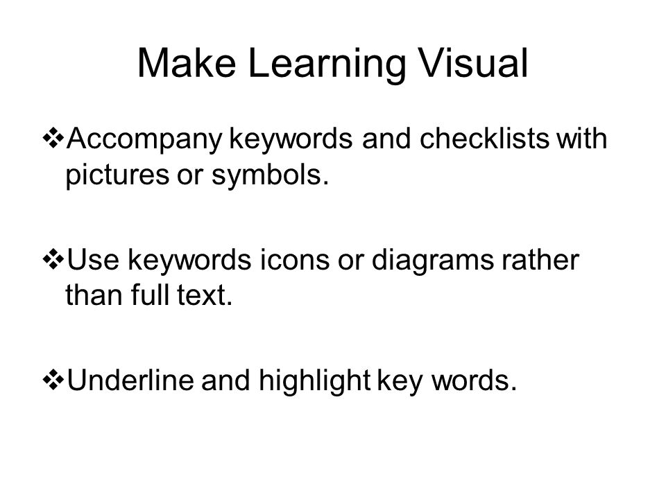 Make Learning Visual Accompany keywords and checklists with pictures or symbols. Use keywords icons or diagrams rather than full text.