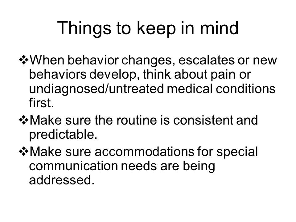 Things to keep in mind When behavior changes, escalates or new behaviors develop, think about pain or undiagnosed/untreated medical conditions first.