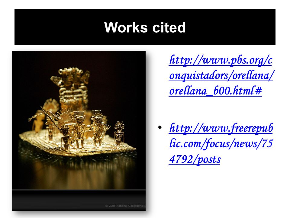 Works cited http://www.pbs.org/conquistadors/orellana/orellana_b00.html# http://www.freerepublic.com/focus/news/754792/posts.