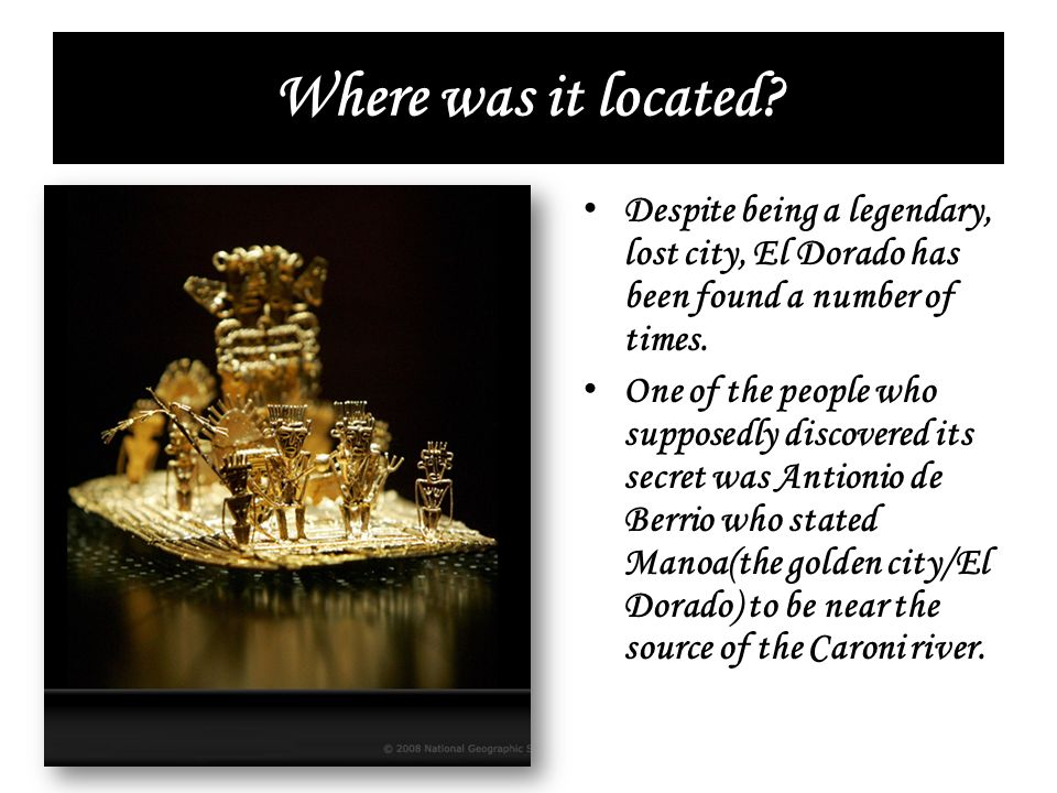 Where was it located Despite being a legendary, lost city, El Dorado has been found a number of times.