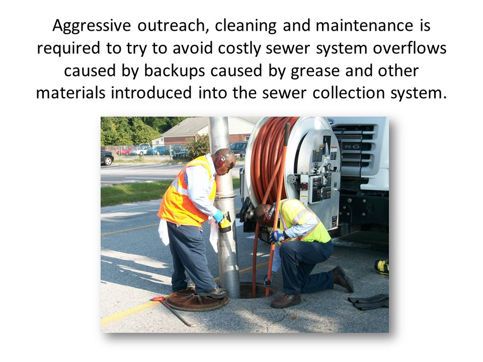 Aggressive outreach, cleaning and maintenance is required to try to avoid costly sewer system overflows caused by backups caused by grease and other materials introduced into the sewer collection system.