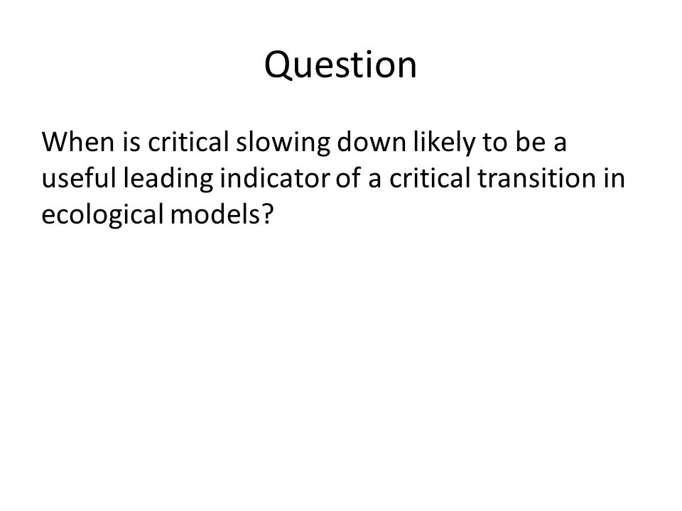Question When is critical slowing down likely to be a useful leading indicator of a critical transition in ecological models