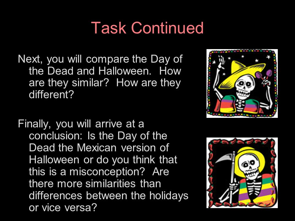 Task Continued Next, you will compare the Day of the Dead and Halloween. How are they similar How are they different