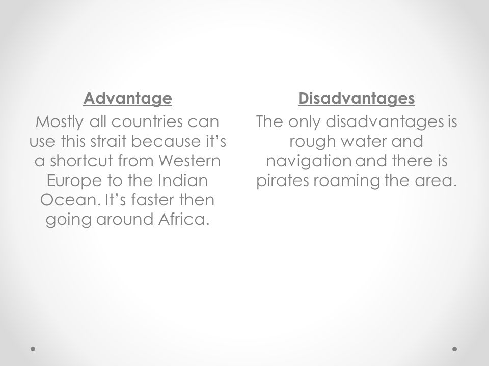 Advantage Mostly all countries can use this strait because it's a shortcut from Western Europe to the Indian Ocean. It's faster then going around Africa.