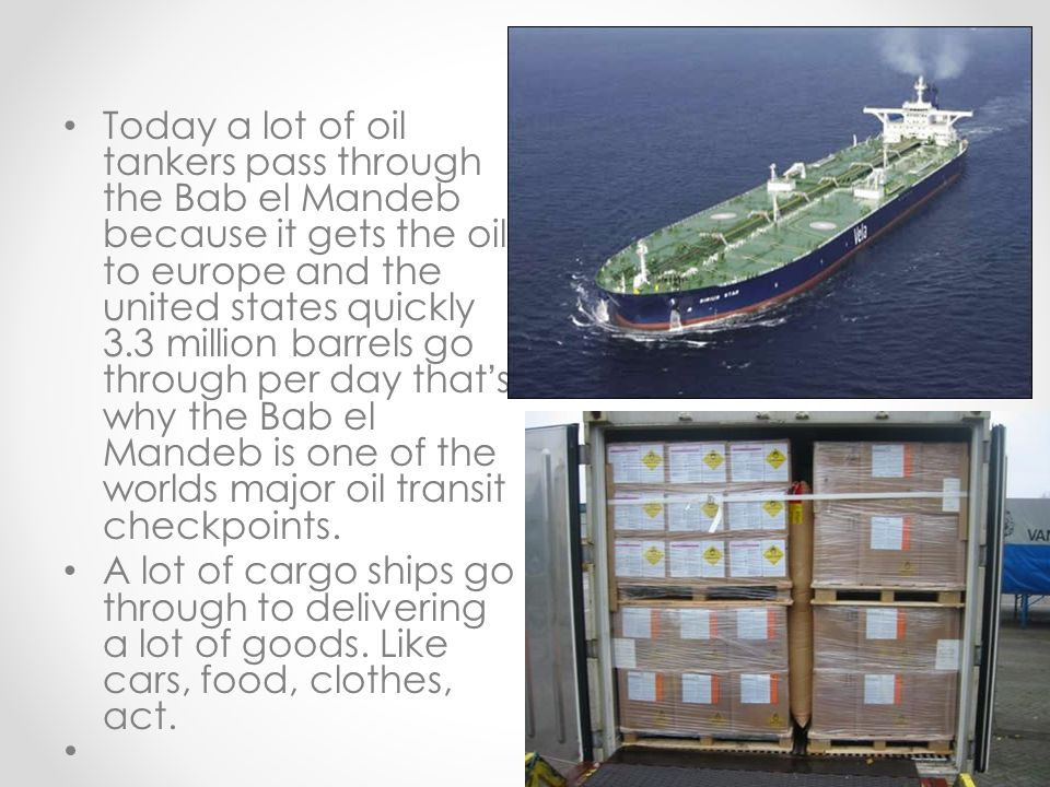 Today a lot of oil tankers pass through the Bab el Mandeb because it gets the oil to europe and the united states quickly 3.3 million barrels go through per day that's why the Bab el Mandeb is one of the worlds major oil transit checkpoints.
