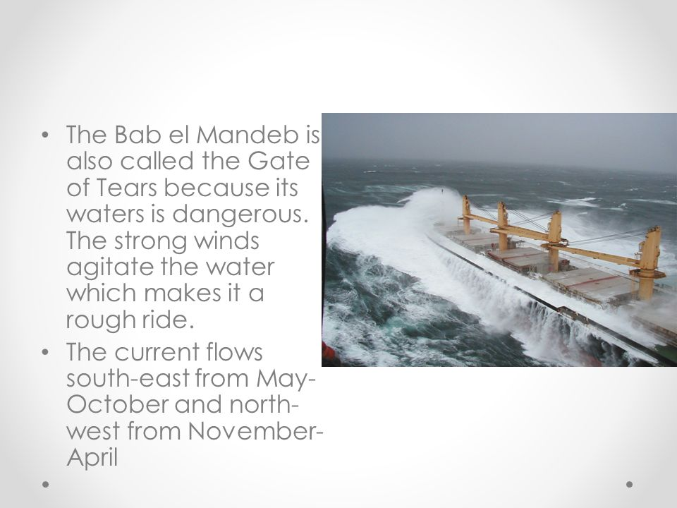 The Bab el Mandeb is also called the Gate of Tears because its waters is dangerous. The strong winds agitate the water which makes it a rough ride.