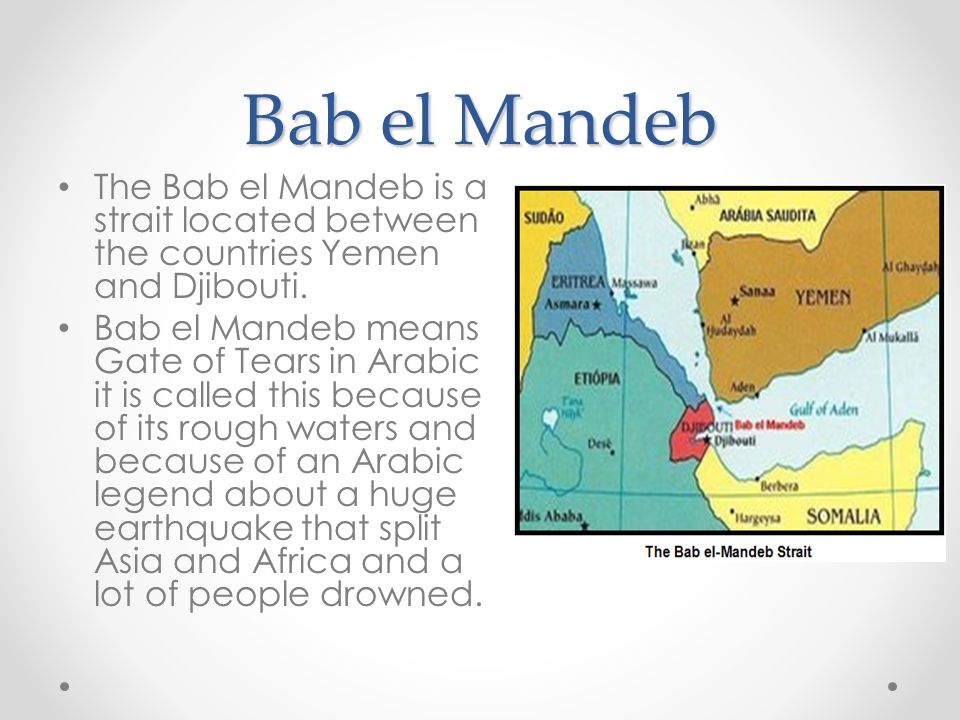 Bab el Mandeb The Bab el Mandeb is a strait located between the countries Yemen and Djibouti.