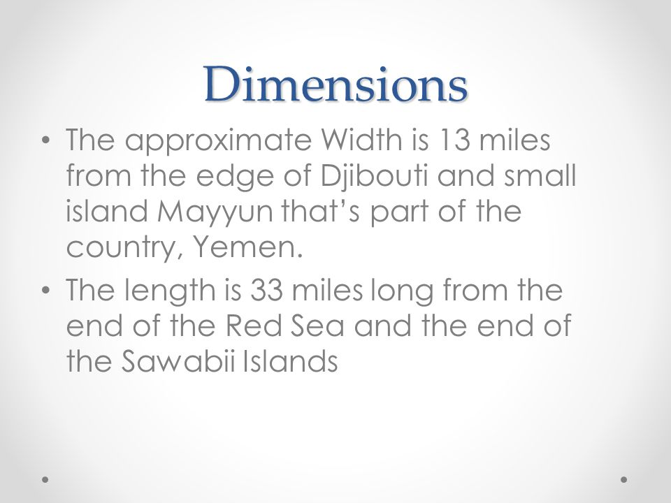 Dimensions The approximate Width is 13 miles from the edge of Djibouti and small island Mayyun that's part of the country, Yemen.