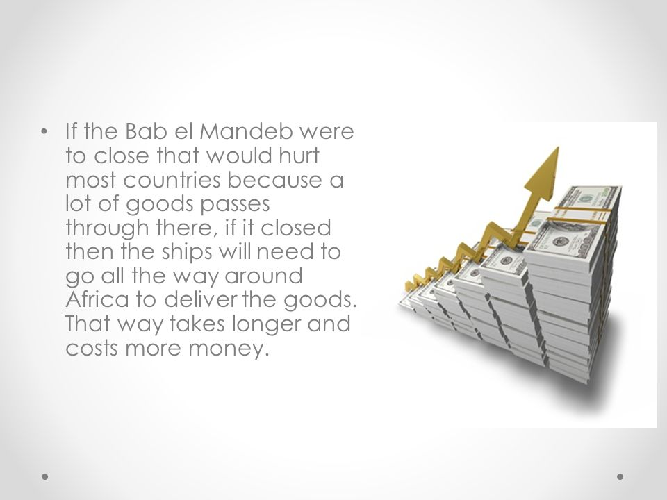 If the Bab el Mandeb were to close that would hurt most countries because a lot of goods passes through there, if it closed then the ships will need to go all the way around Africa to deliver the goods.